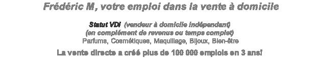 Frédéric M, votre emploi dans la vente à domicile  Statut VDI  (vendeur à domicile indépendant) (en complément de revenus ou temps complet)  Parfums, Cosmétiques, Maquillage, Bijoux, Bien-être  La vente directe a créé plus de 100 000 emplois en 3 ans!